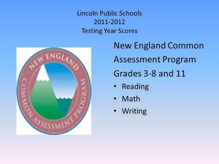 Lincoln Public Schools 2011-2012 Testing Year Scores New England Common Assessment Program Grades 3-8 and 11 Reading Math Writing.