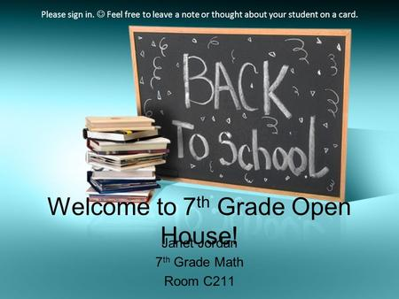 Welcome to 7 th Grade Open House! Janet Jordan 7 th Grade Math Room C211 Please sign in. Feel free to leave a note or thought about your student on a card.