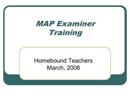 MAP Examiner Training Homebound Teachers March, 2008.