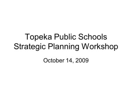 Topeka Public Schools Strategic Planning Workshop October 14, 2009.
