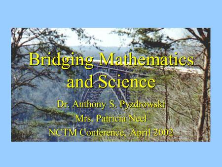 Bridging Mathematics and Science Dr. Anthony S. Pyzdrowski Mrs. Patricia Neel NCTM Conference, April 2002.