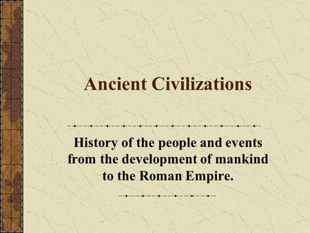 Ancient Civilizations History of the people and events from the development of mankind to the Roman Empire.