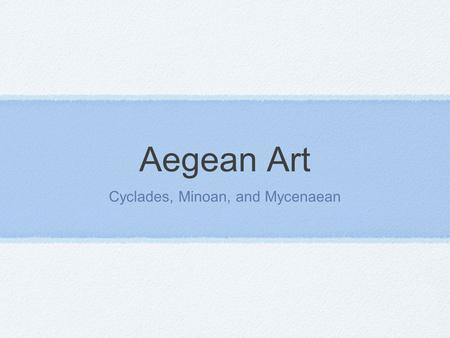 Aegean Art Cyclades, Minoan, and Mycenaean. Unit Concepts 1. Aegean civilization was roughly contemporary with Mesopotamian and Egyptian civilizations.