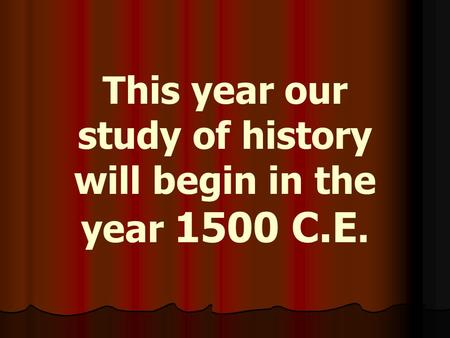 This year our study of history will begin in the year 1500 C.E.