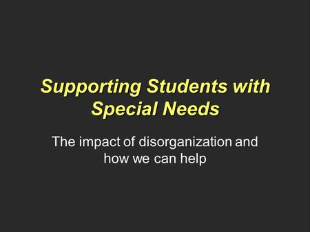 Supporting Students with Special Needs The impact of disorganization and how we can help.