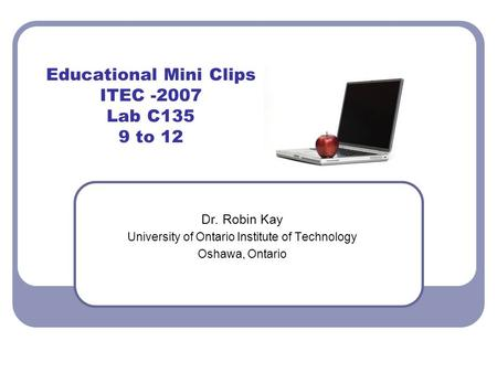 Educational Mini Clips ITEC -2007 Lab C135 9 to 12 Dr. Robin Kay University of Ontario Institute of Technology Oshawa, Ontario.