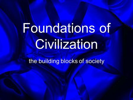 Foundations of Civilization the building blocks of society.