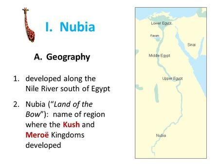 "I. Nubia A.Geography 1.developed along the Nile River south of Egypt 2.Nubia (""Land of the Bow""): name of region where the Kush and Meroë Kingdoms developed."