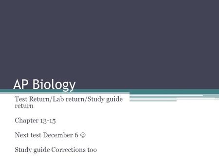 AP Biology Test Return/Lab return/Study guide return Chapter 13-15 Next test December 6 Study guide Corrections too.