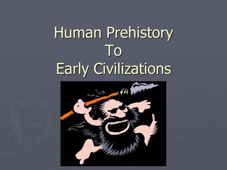 Human Prehistory To Early Civilizations. Paleolithic (Old Stone) Age ► **WILL NOT BE ON AP TEST!** Homo erectus  stood upright  learned simple tools.