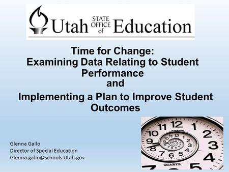 Time for Change: Examining Data Relating to Student Performance and Implementing a Plan to Improve Student Outcomes Glenna Gallo Director of Special Education.