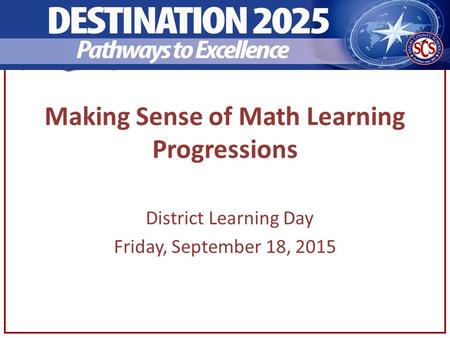 Making Sense of Math Learning Progressions District Learning Day Friday, September 18, 2015.