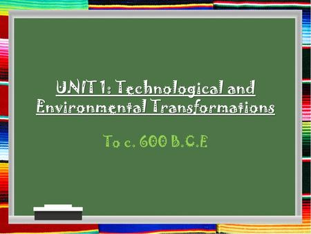 UNIT 1: Technological and Environmental Transformations To c. 600 B.C.E.