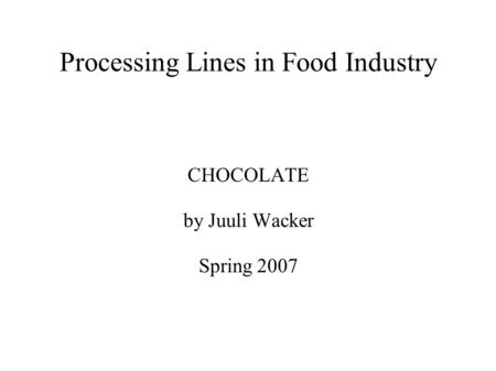 Processing Lines in Food Industry CHOCOLATE by Juuli Wacker Spring 2007.