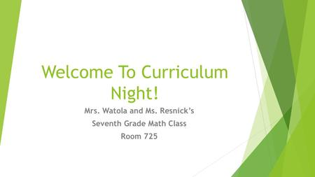 Welcome To Curriculum Night! Mrs. Watola and Ms. Resnick's Seventh Grade Math Class Room 725.