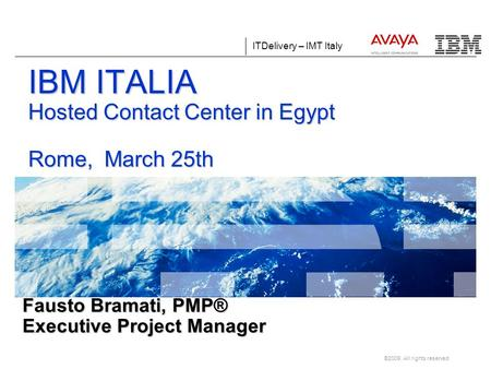 ITDelivery – IMT Italy ©2009. All rights reserved. Fausto Bramati, PMP® Executive Project Manager IBM ITALIA Hosted Contact Center in Egypt Rome, March.