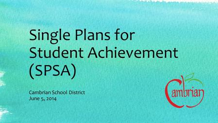 Single Plans for Student Achievement (SPSA) Cambrian School District June 5, 2014.