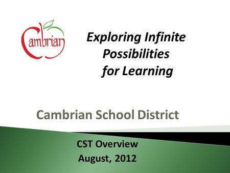 Cambrian School District CST Overview August, 2012 Exploring Infinite Possibilities for Learning.