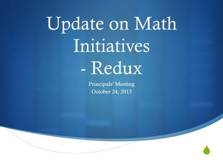  Update on Math Initiatives - Redux Principals' Meeting October 24, 2013.