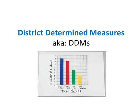 District Determined Measures aka: DDMs The Challenge: The Essential Questions: 1.How can I show, in a reliable and valid way, my impact on students'