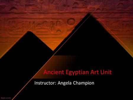 Ancient Egyptian Art Unit Instructor: Angela Champion.