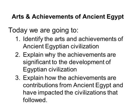 Arts & Achievements of Ancient Egypt Today we are going to: 1.Identify the arts and achievements of Ancient Egyptian civilization 2.Explain why the achievements.