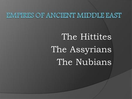 The Hittites The Assyrians The Nubians. Main Idea: To identify the Hittites and the effects of their technology on other societies.