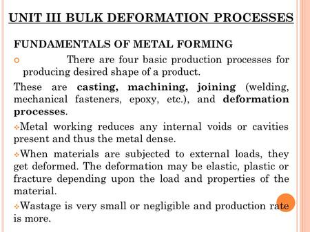 UNIT III BULK DEFORMATION PROCESSES FUNDAMENTALS OF METAL FORMING There are four basic production processes for producing desired shape of a product. These.