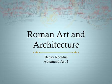 Roman Art and Architecture Becky Rothfus Advanced Art 1.
