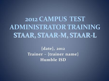 {date}, 2012 Trainer – {trainer name} Humble ISD STAAR, STAAR-M, STAAR-L 2012 CAMPUS TEST ADMINISTRATOR TRAINING STAAR, STAAR-M, STAAR-L.
