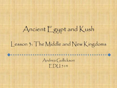 Ancient Egypt and Kush Lesson 3: The Middle and New Kingdoms Andrea Gullickson EDU 514.
