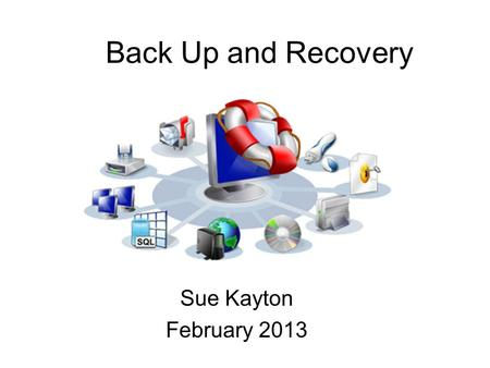 Back Up and Recovery Sue Kayton February 2013.