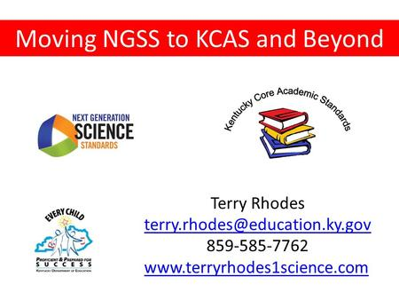Moving NGSS to KCAS and Beyond Terry Rhodes 859-585-7762