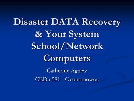 Disaster DATA Recovery & Your System School/Network Computers Catherine Agnew CEDu 581 - Oconomowoc.