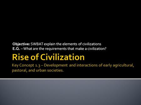 Objective: SWBAT explain the elements of civilizations E.Q. – What are the requirements that make a civilization?
