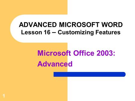1 ADVANCED MICROSOFT WORD Lesson 16 – Customizing Features Microsoft Office 2003: Advanced.