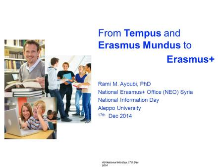 From Tempus and Erasmus Mundus to Erasmus+ Rami M. Ayoubi, PhD National Erasmus+ Office (NEO) Syria National Information Day Aleppo University 17th Dec.