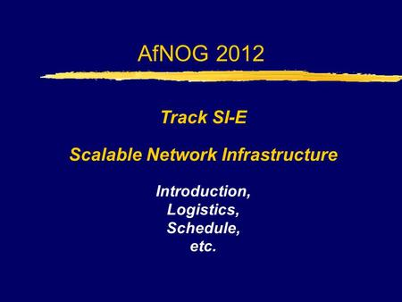 AfNOG 2012 Track SI-E Scalable Network Infrastructure Introduction, Logistics, Schedule, etc.