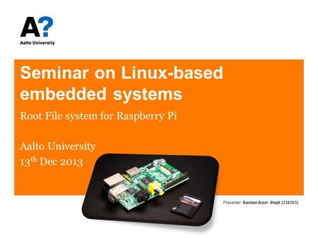 Seminar on Linux-based embedded systems Root File system for Raspberry Pi Aalto University 13 th Dec 2013 Presenter: Bastian Arjun Shajit (338303)