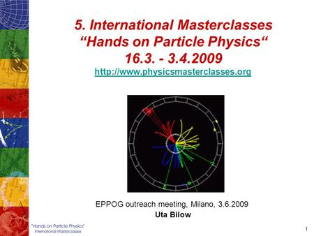 "1 5. International Masterclasses ""Hands on Particle Physics"" 16.3. - 3.4.2009   EPPOG."