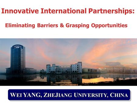 W EI YANG, Z HE J IANG U NIVERSITY, C HINA Innovative International Partnerships: Eliminating Barriers & Grasping Opportunities.