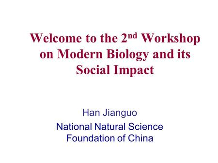 Welcome to the 2 nd Workshop on Modern Biology and its Social Impact Han Jianguo National Natural Science Foundation of China.