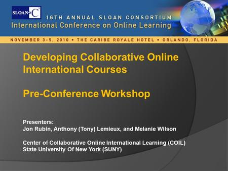 Developing Collaborative Online International Courses Pre-Conference Workshop Presenters: Jon Rubin, Anthony (Tony) Lemieux, and Melanie Wilson Center.