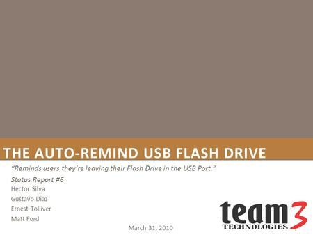 "THE AUTO-REMIND USB FLASH DRIVE March 31, 2010 ""Reminds users they're leaving their Flash Drive in the USB Port."" Status Report #6 Hector Silva Gustavo."