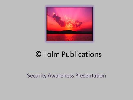©Holm Publications Security Awareness Presentation.