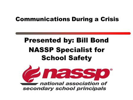 Communications During a Crisis Presented by: Bill Bond NASSP Specialist for School Safety.