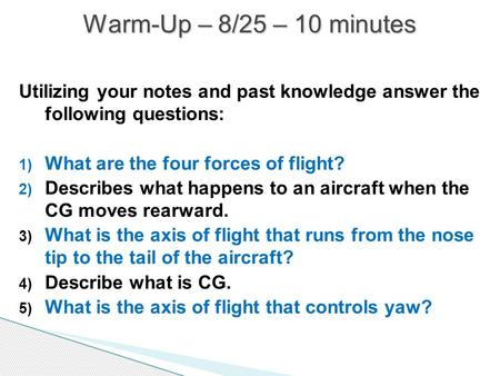 Warm-Up – 8/25 – 10 minutes Utilizing your notes and past knowledge answer the following questions: What are the four forces of flight? Describes what.