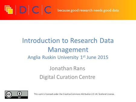 Because good research needs good data Introduction to Research Data Management Anglia Ruskin University 1 st June 2015 Jonathan Rans Digital Curation Centre.