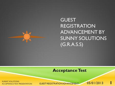 GUEST REGISTRATION ADVANCEMENT BY SUNNY SOLUTIONS (G.R.A.S.S) Acceptance Test 05/01/2013 1 GUEST REGISTRATION ADVANCEMENT SUNNY SOLUTIONS ACCEPTANCE TEST.