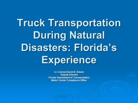 Truck Transportation During Natural Disasters: Florida's Experience Lt. Colonel David B. Binder Deputy Director Deputy Director Florida Department of Transportation.